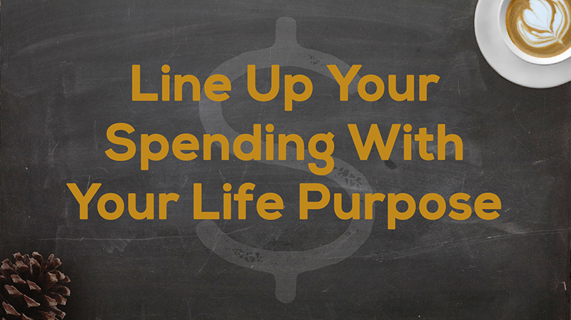 Title Slide for April 29th, 2018, Line Up Your Spending With Your Life Purpose